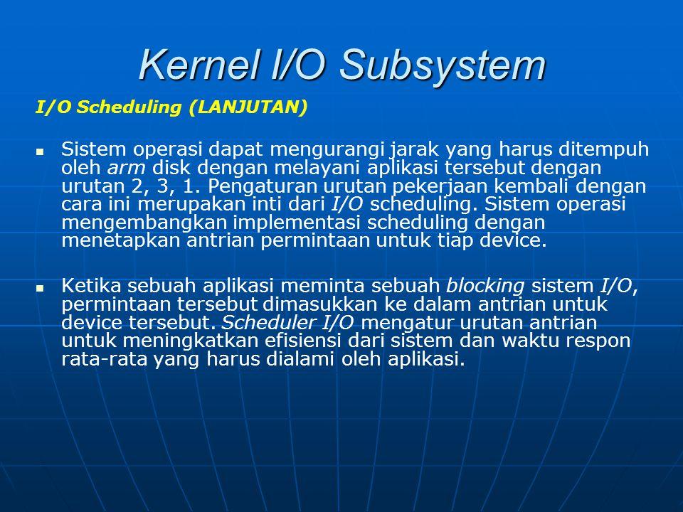 Kernel I/O Subsystem I/O Scheduling (LANJUTAN) Sistem operasi dapat mengurangi jarak yang harus ditempuh oleh arm disk dengan melayani aplikasi terseb