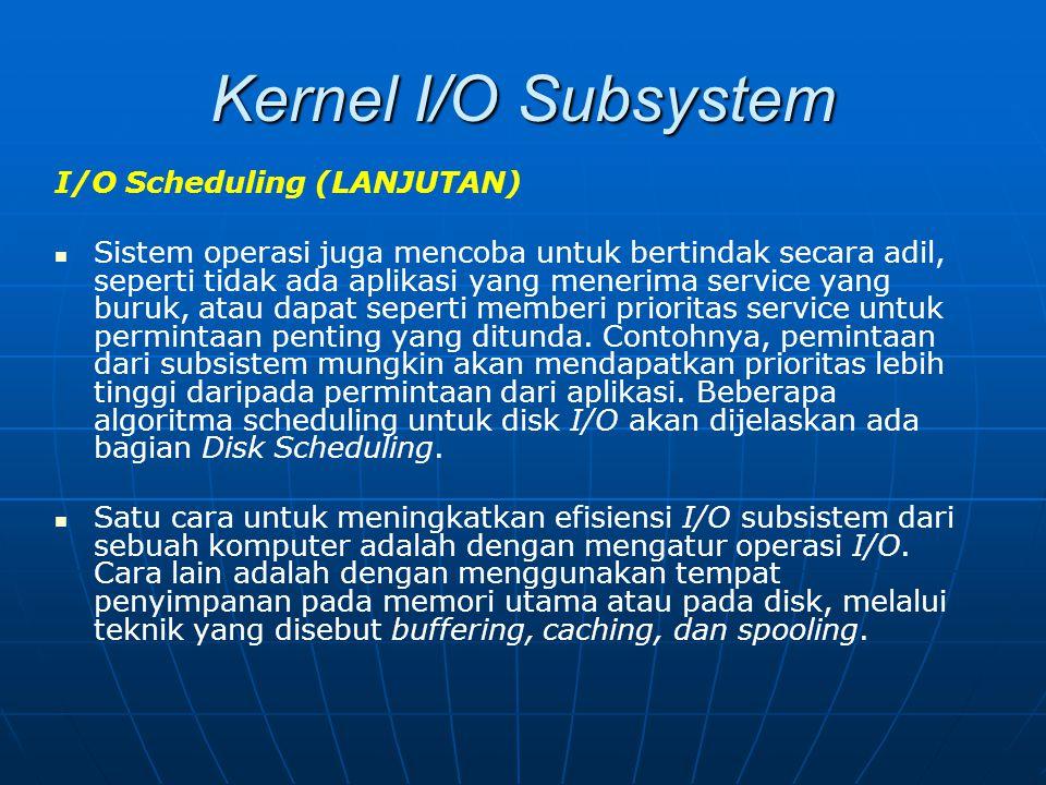 Kernel I/O Subsystem I/O Scheduling (LANJUTAN) Sistem operasi juga mencoba untuk bertindak secara adil, seperti tidak ada aplikasi yang menerima servi