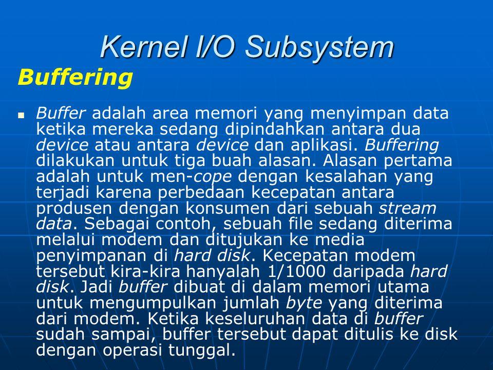 Kernel I/O Subsystem Buffering Buffer adalah area memori yang menyimpan data ketika mereka sedang dipindahkan antara dua device atau antara device dan