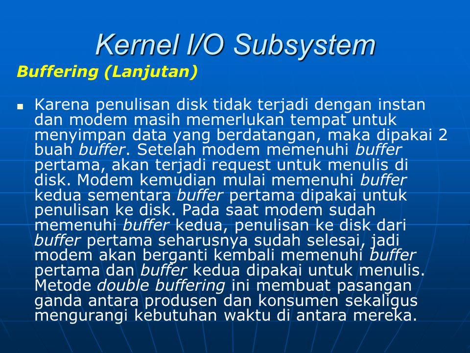Kernel I/O Subsystem Buffering (Lanjutan) Karena penulisan disk tidak terjadi dengan instan dan modem masih memerlukan tempat untuk menyimpan data yan