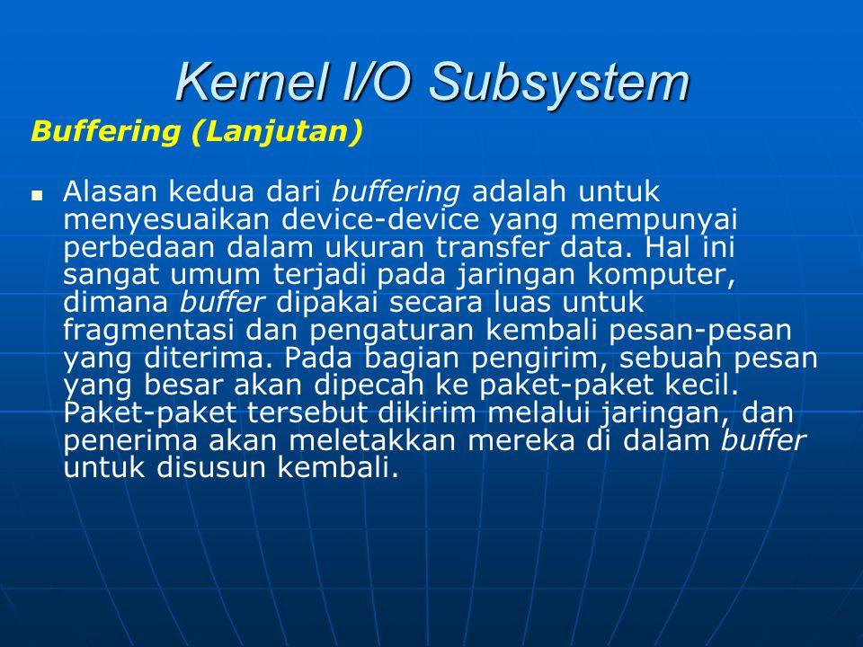 Kernel I/O Subsystem Buffering (Lanjutan) Alasan kedua dari buffering adalah untuk menyesuaikan device-device yang mempunyai perbedaan dalam ukuran tr