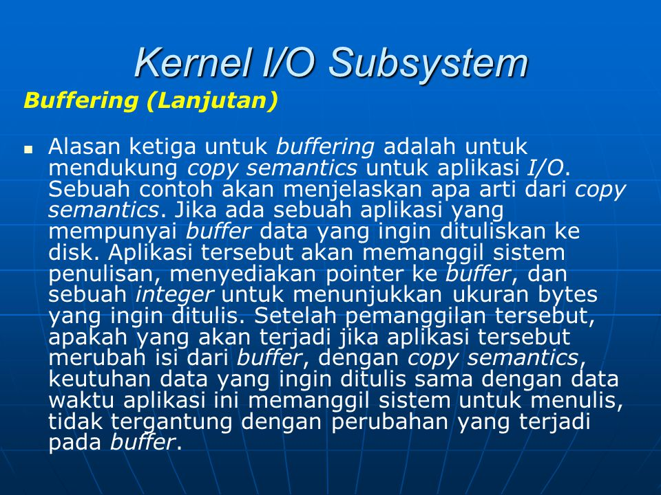 Kernel I/O Subsystem Buffering (Lanjutan) Alasan ketiga untuk buffering adalah untuk mendukung copy semantics untuk aplikasi I/O. Sebuah contoh akan m