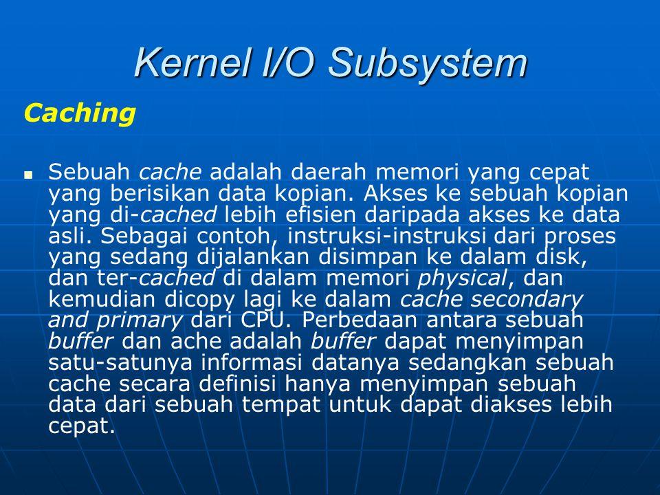 Kernel I/O Subsystem Caching Sebuah cache adalah daerah memori yang cepat yang berisikan data kopian. Akses ke sebuah kopian yang di-cached lebih efis