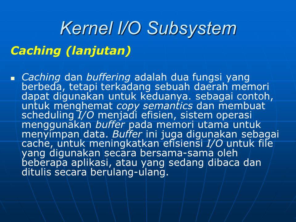 Kernel I/O Subsystem Caching (lanjutan) Caching dan buffering adalah dua fungsi yang berbeda, tetapi terkadang sebuah daerah memori dapat digunakan un