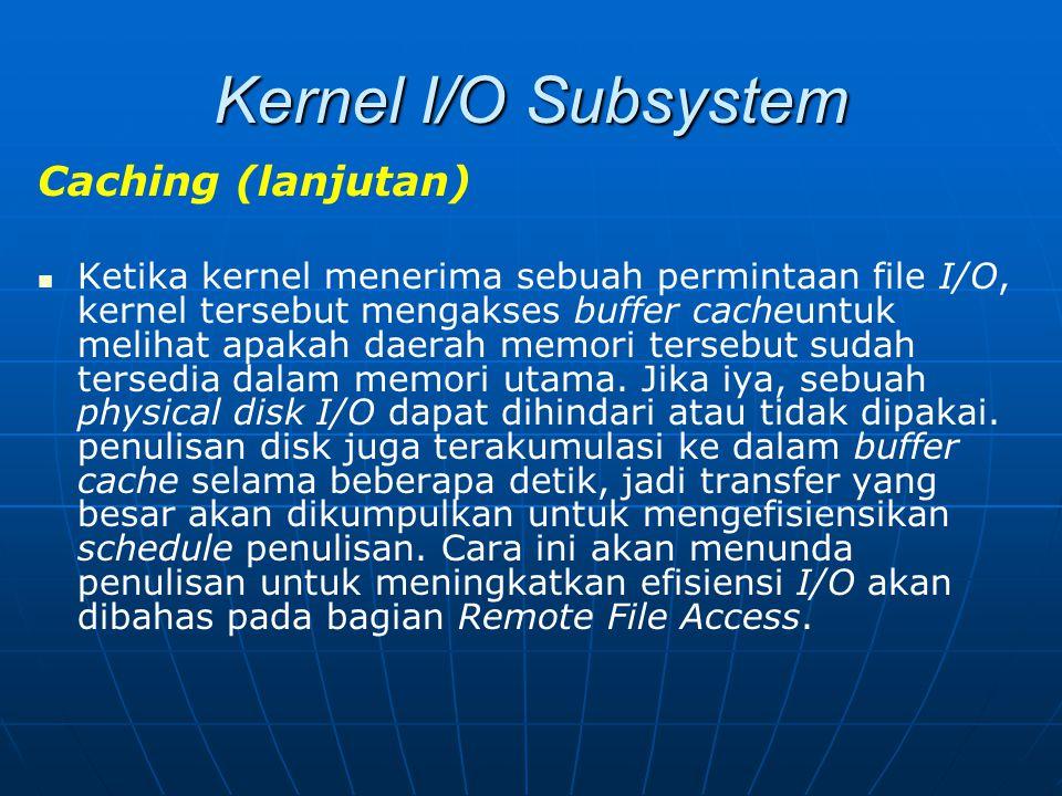 Kernel I/O Subsystem Caching (lanjutan) Ketika kernel menerima sebuah permintaan file I/O, kernel tersebut mengakses buffer cacheuntuk melihat apakah