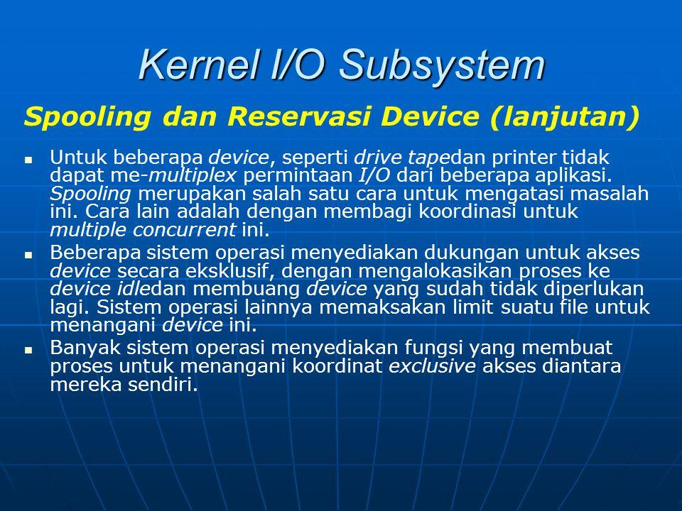 Kernel I/O Subsystem Spooling dan Reservasi Device (lanjutan) Untuk beberapa device, seperti drive tapedan printer tidak dapat me-multiplex permintaan