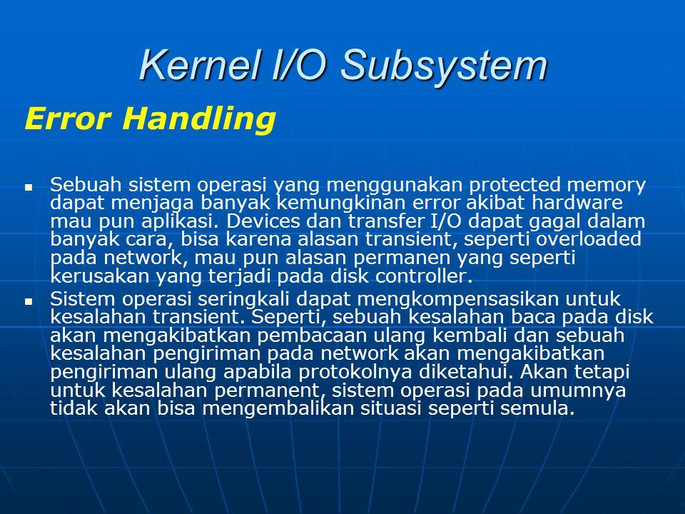 Kernel I/O Subsystem Error Handling Sebuah sistem operasi yang menggunakan protected memory dapat menjaga banyak kemungkinan error akibat hardware mau