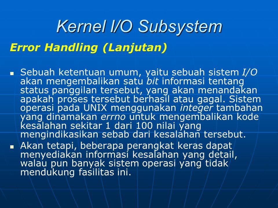 Kernel I/O Subsystem Error Handling (Lanjutan) Sebuah ketentuan umum, yaitu sebuah sistem I/O akan mengembalikan satu bit informasi tentang status pan