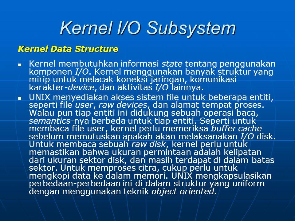 Kernel I/O Subsystem Kernel Data Structure Kernel membutuhkan informasi state tentang penggunakan komponen I/O. Kernel menggunakan banyak struktur yan