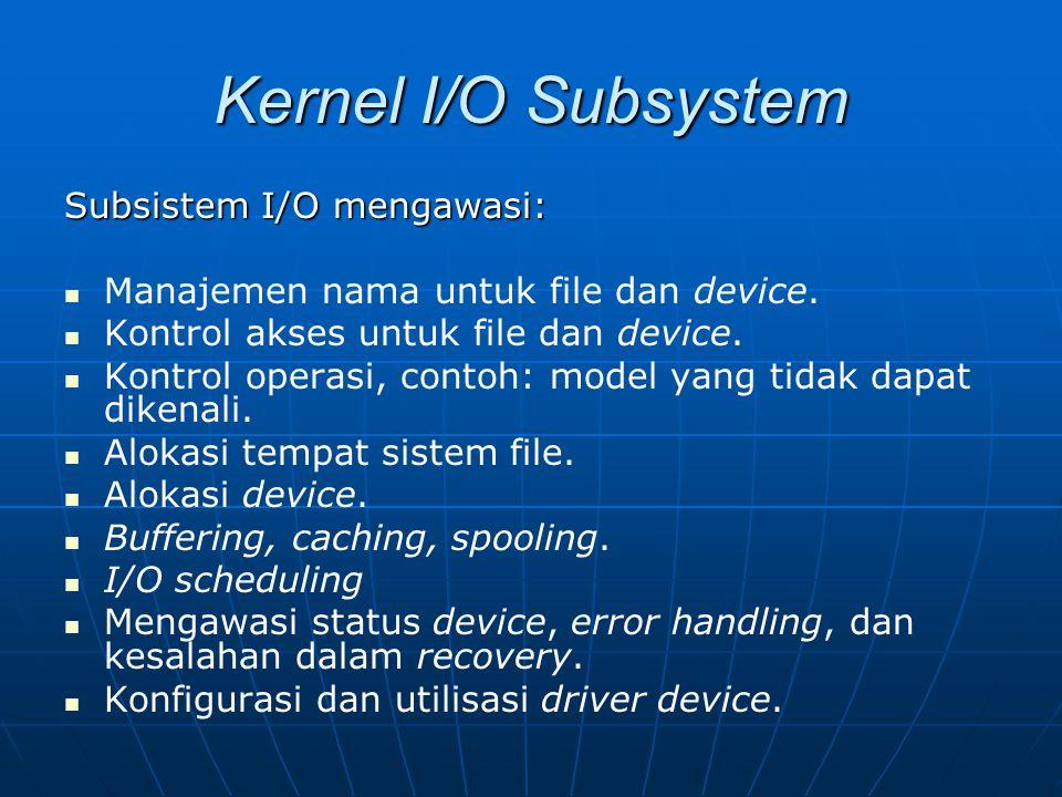 Kernel I/O Subsystem Subsistem I/O mengawasi: Manajemen nama untuk file dan device. Kontrol akses untuk file dan device. Kontrol operasi, contoh: mode