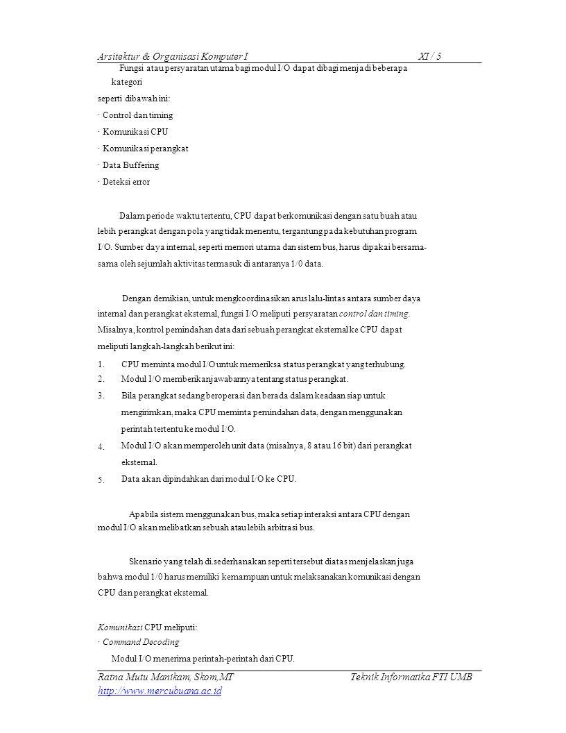 Arsitektur & Organisasi Komputer IXI / 5 Fungsi atau persyaratan utama bagi modul I/O dapat dibagi menjadi beberapa kategori seperti dibawah ini: · Control dan timing · Komunikasi CPU · Komunikasi perangkat · Data Buffering · Deteksi error Dalam periode waktu tertentu, CPU dapat berkomunikasi dengan satu buah atau lebih perangkat dengan pola yang tidak menentu, tergantung pada kebutuhan program I/O.