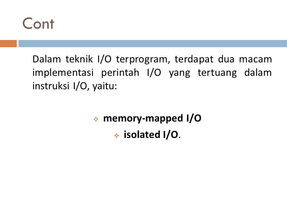 Cont Dalam teknik I/O terprogram, terdapat dua macam implementasi perintah I/O yang tertuang dalam instruksi I/O, yaitu:  memory-mapped I/O  isolate