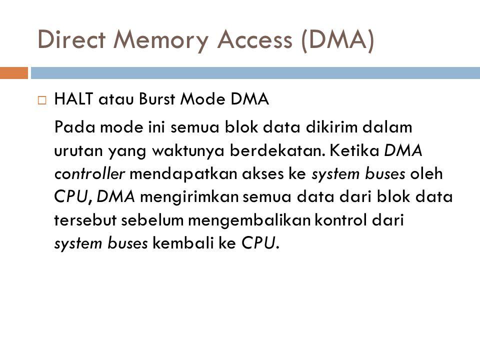 Direct Memory Access (DMA)  HALT atau Burst Mode DMA Pada mode ini semua blok data dikirim dalam urutan yang waktunya berdekatan. Ketika DMA controll
