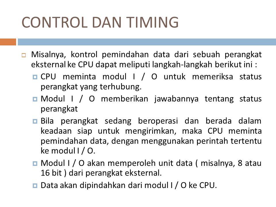 CONTROL DAN TIMING  Misalnya, kontrol pemindahan data dari sebuah perangkat eksternal ke CPU dapat meliputi langkah-langkah berikut ini :  CPU memin
