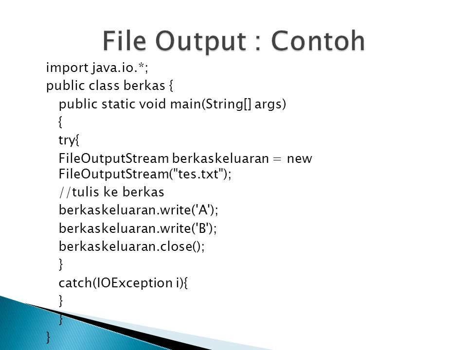 import java.io.*; public class berkas { public static void main(String[] args) { try{ FileOutputStream berkaskeluaran = new FileOutputStream(