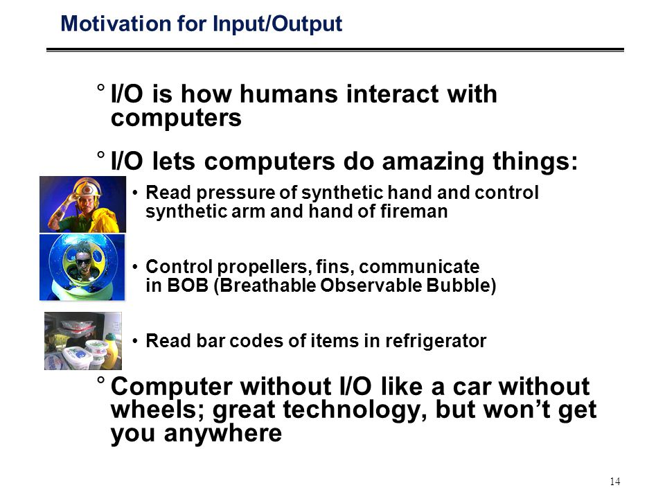 14 Motivation for Input/Output °I/O is how humans interact with computers °I/O lets computers do amazing things: Read pressure of synthetic hand and control synthetic arm and hand of fireman Control propellers, fins, communicate in BOB (Breathable Observable Bubble) Read bar codes of items in refrigerator °Computer without I/O like a car without wheels; great technology, but won't get you anywhere