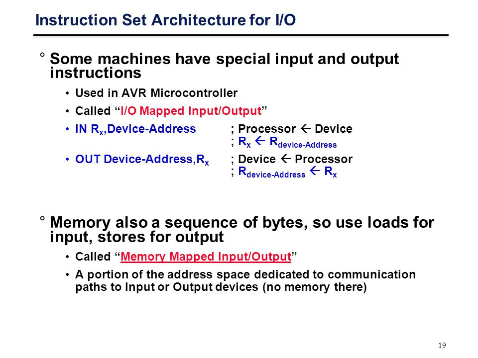 "19 Instruction Set Architecture for I/O °Some machines have special input and output instructions Used in AVR Microcontroller Called ""I/O Mapped Input"