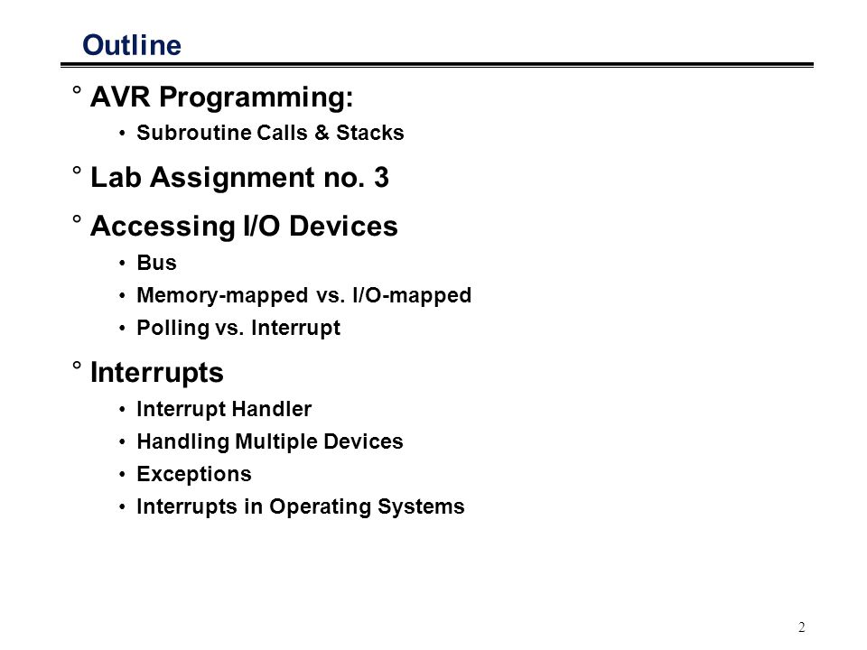 2 Outline °AVR Programming: Subroutine Calls & Stacks °Lab Assignment no. 3 °Accessing I/O Devices Bus Memory-mapped vs. I/O-mapped Polling vs. Interr
