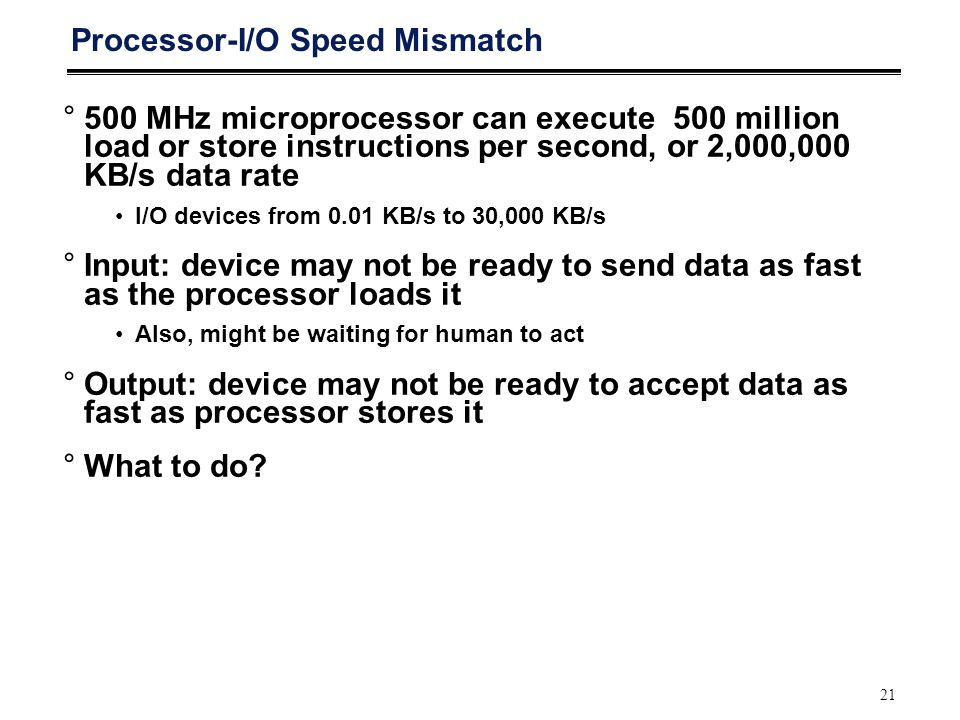 21 Processor-I/O Speed Mismatch °500 MHz microprocessor can execute 500 million load or store instructions per second, or 2,000,000 KB/s data rate I/O devices from 0.01 KB/s to 30,000 KB/s °Input: device may not be ready to send data as fast as the processor loads it Also, might be waiting for human to act °Output: device may not be ready to accept data as fast as processor stores it °What to do