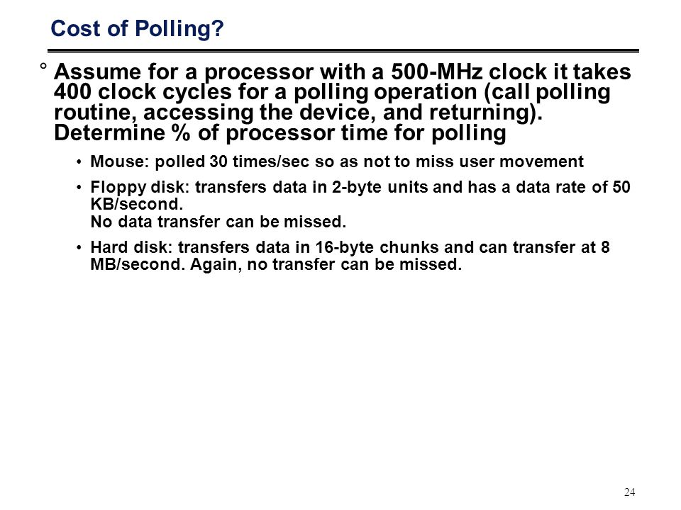 24 Cost of Polling? °Assume for a processor with a 500-MHz clock it takes 400 clock cycles for a polling operation (call polling routine, accessing th