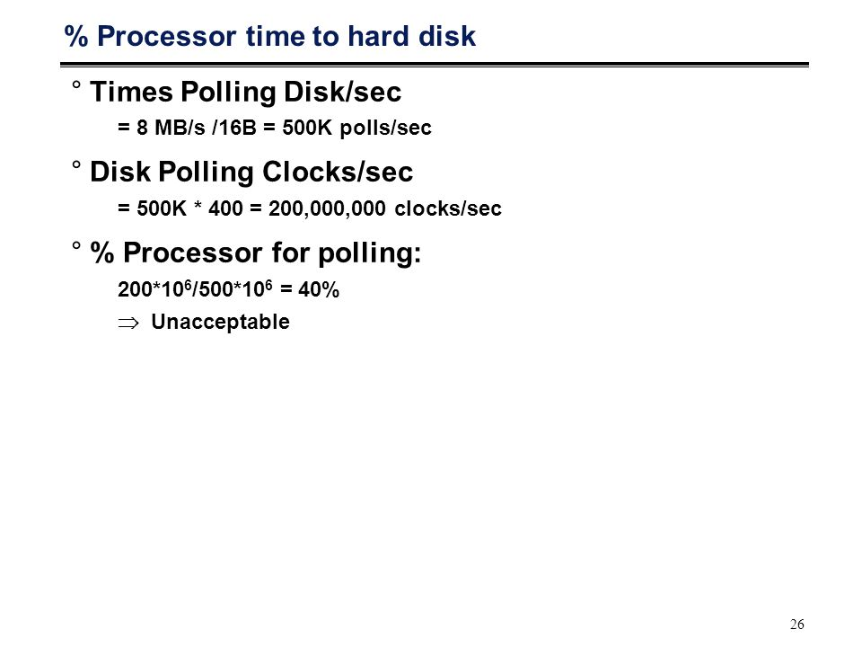 26 % Processor time to hard disk °Times Polling Disk/sec = 8 MB/s /16B = 500K polls/sec °Disk Polling Clocks/sec = 500K * 400 = 200,000,000 clocks/sec