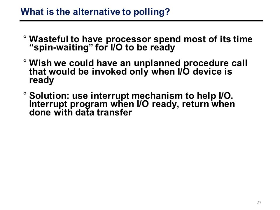 "27 What is the alternative to polling? °Wasteful to have processor spend most of its time ""spin-waiting"" for I/O to be ready °Wish we could have an un"