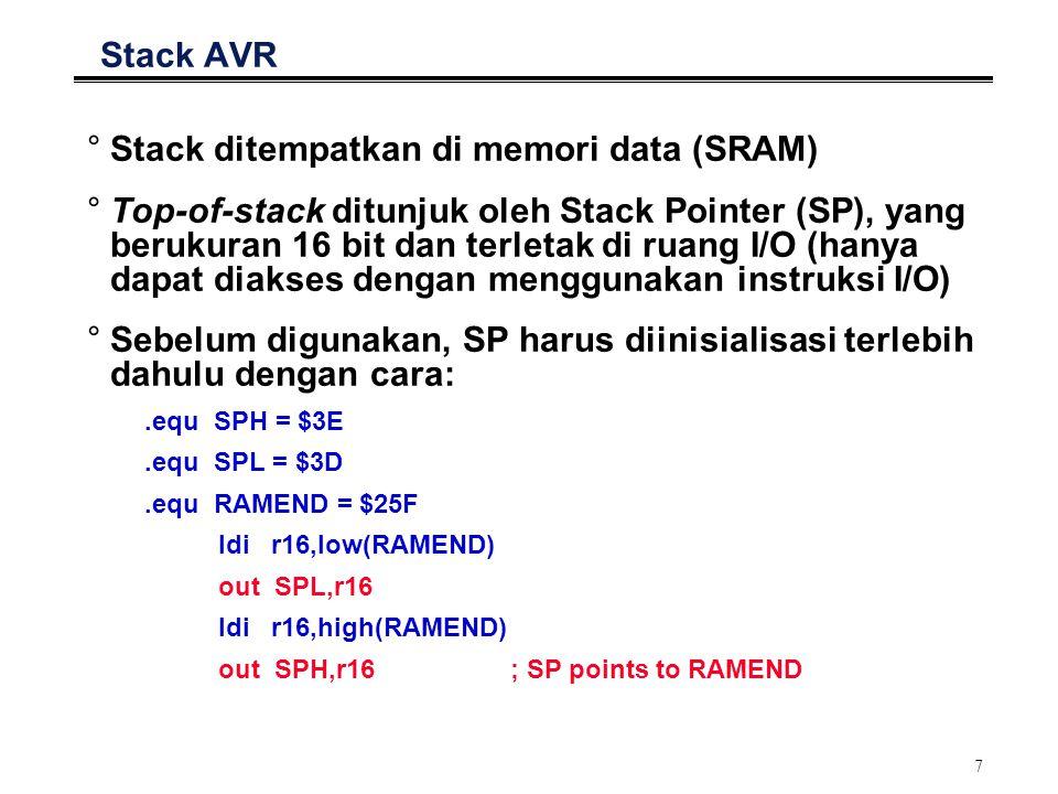 7 Stack AVR °Stack ditempatkan di memori data (SRAM) °Top-of-stack ditunjuk oleh Stack Pointer (SP), yang berukuran 16 bit dan terletak di ruang I/O (hanya dapat diakses dengan menggunakan instruksi I/O) °Sebelum digunakan, SP harus diinisialisasi terlebih dahulu dengan cara:.equ SPH = $3E.equ SPL = $3D.equ RAMEND = $25F ldi r16,low(RAMEND) out SPL,r16 ldi r16,high(RAMEND) out SPH,r16; SP points to RAMEND