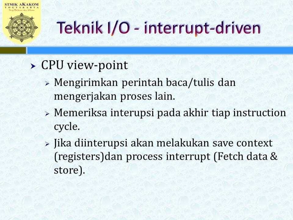 CPU view-point  Mengirimkan perintah baca/tulis dan mengerjakan proses lain.  Memeriksa interupsi pada akhir tiap instruction cycle.  Jika diinte