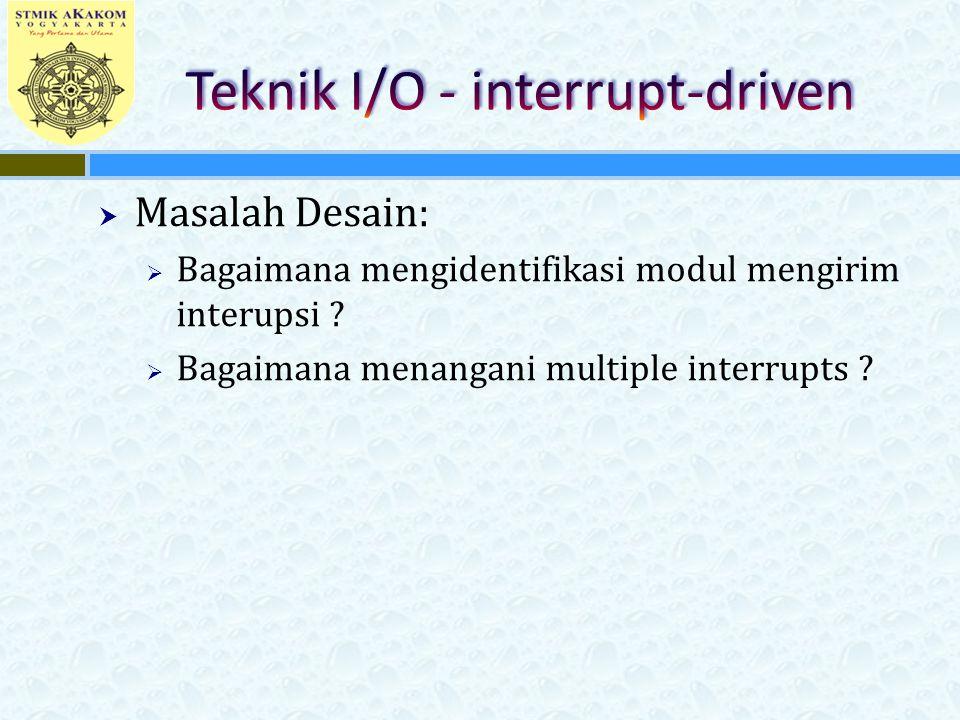  Masalah Desain:  Bagaimana mengidentifikasi modul mengirim interupsi ?  Bagaimana menangani multiple interrupts ?