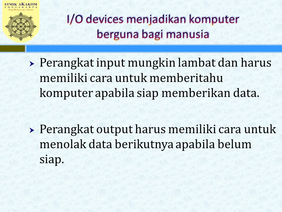  Perangkat input mungkin lambat dan harus memiliki cara untuk memberitahu komputer apabila siap memberikan data.  Perangkat output harus memiliki ca