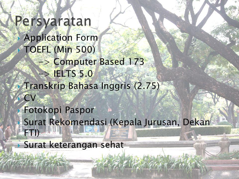  Application Form  TOEFL (Min 500) -> Computer Based 173 -> IELTS 5.0  Transkrip Bahasa Inggris (2.75)  CV  Fotokopi Paspor  Surat Rekomendasi (Kepala Jurusan, Dekan FTI)  Surat keterangan sehat