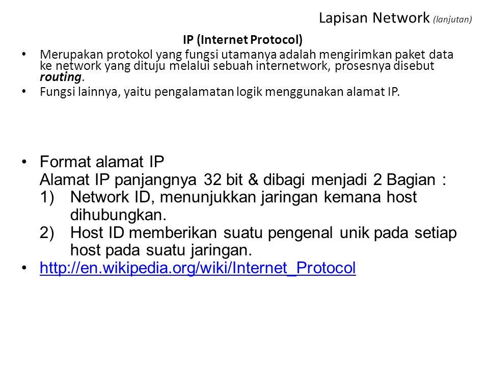 Lapisan Network (lanjutan) IP (Internet Protocol) Merupakan protokol yang fungsi utamanya adalah mengirimkan paket data ke network yang dituju melalui sebuah internetwork, prosesnya disebut routing.