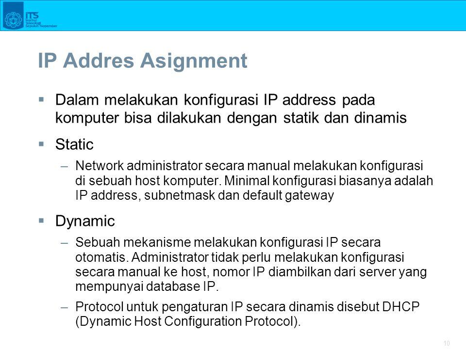10 IP Addres Asignment  Dalam melakukan konfigurasi IP address pada komputer bisa dilakukan dengan statik dan dinamis  Static –Network administrator secara manual melakukan konfigurasi di sebuah host komputer.