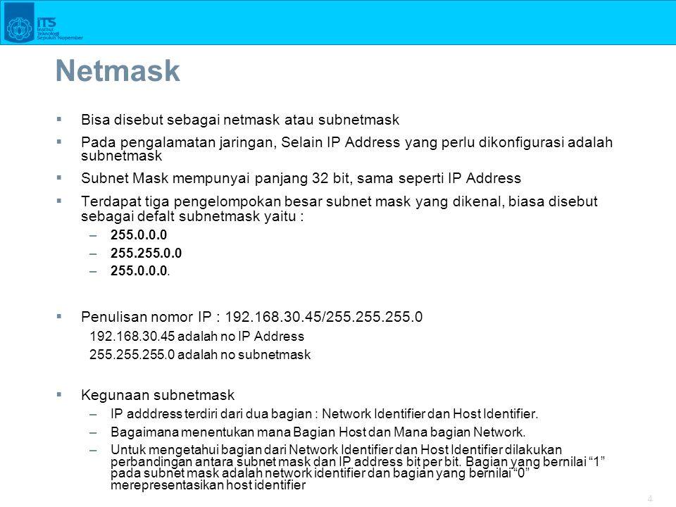 4 Netmask  Bisa disebut sebagai netmask atau subnetmask  Pada pengalamatan jaringan, Selain IP Address yang perlu dikonfigurasi adalah subnetmask  Subnet Mask mempunyai panjang 32 bit, sama seperti IP Address  Terdapat tiga pengelompokan besar subnet mask yang dikenal, biasa disebut sebagai defalt subnetmask yaitu : –255.0.0.0 –255.255.0.0 –255.0.0.0.