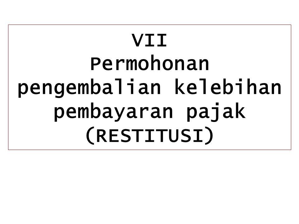 VII Permohonan pengembalian kelebihan pembayaran pajak (RESTITUSI)
