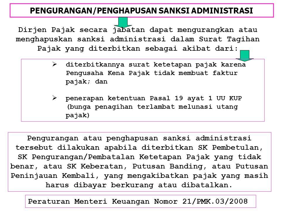 PENGURANGAN/PENGHAPUSAN SANKSI ADMINISTRASI Peraturan Menteri Keuangan Nomor 21/PMK.03/2008 Dirjen Pajak secara jabatan dapat mengurangkan atau mengha