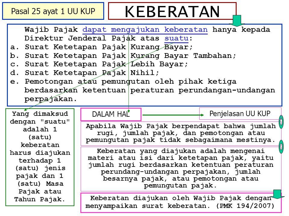 KEBERATAN Wajib Pajak dapat mengajukan keberatan hanya kepada Direktur Jenderal Pajak atas suatu: a.Surat Ketetapan Pajak Kurang Bayar; b.Surat Keteta