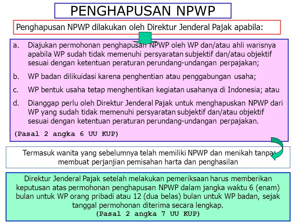 PENGHAPUSAN NPWP Penghapusan NPWP dilakukan oleh Direktur Jenderal Pajak apabila: a.Diajukan permohonan penghapusan NPWP oleh WP dan/atau ahli warisny
