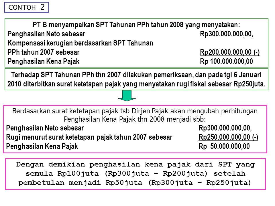 CONTOH 2 PT B menyampaikan SPT Tahunan PPh tahun 2008 yang menyatakan: Penghasilan Neto sebesar Rp300.000.000,00, Kompensasi kerugian berdasarkan SPT