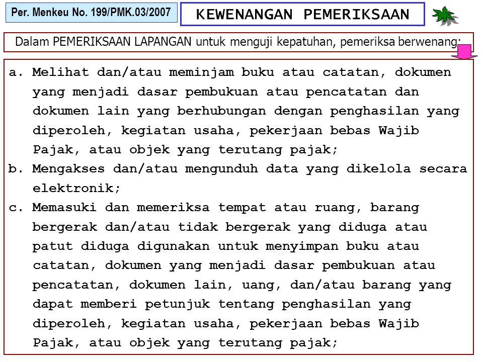 KEWENANGAN PEMERIKSAAN Per. Menkeu No. 199/PMK.03/2007 Dalam PEMERIKSAAN LAPANGAN untuk menguji kepatuhan, pemeriksa berwenang: a.Melihat dan/atau mem