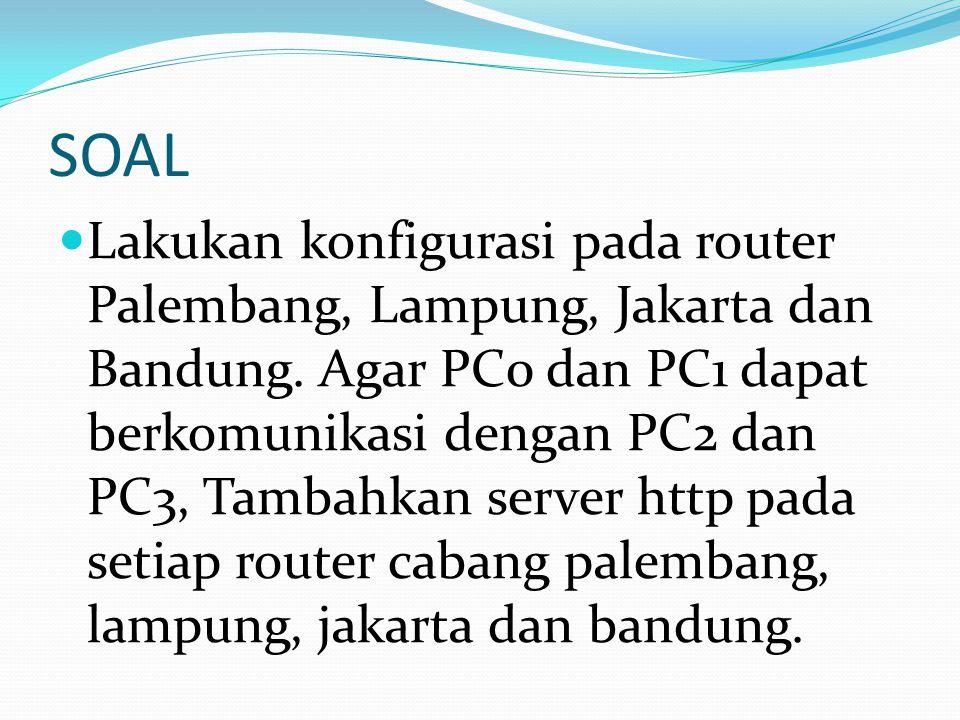 SOAL Lakukan konfigurasi pada router Palembang, Lampung, Jakarta dan Bandung. Agar PC0 dan PC1 dapat berkomunikasi dengan PC2 dan PC3, Tambahkan serve