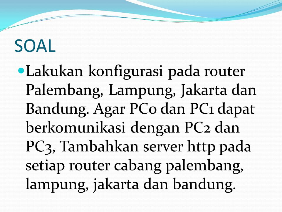 SOAL Lakukan konfigurasi pada router Palembang, Lampung, Jakarta dan Bandung.