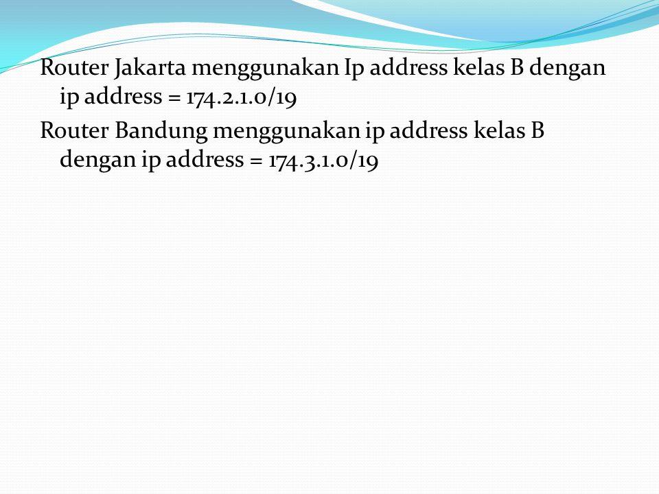 Router Jakarta menggunakan Ip address kelas B dengan ip address = 174.2.1.0/19 Router Bandung menggunakan ip address kelas B dengan ip address = 174.3