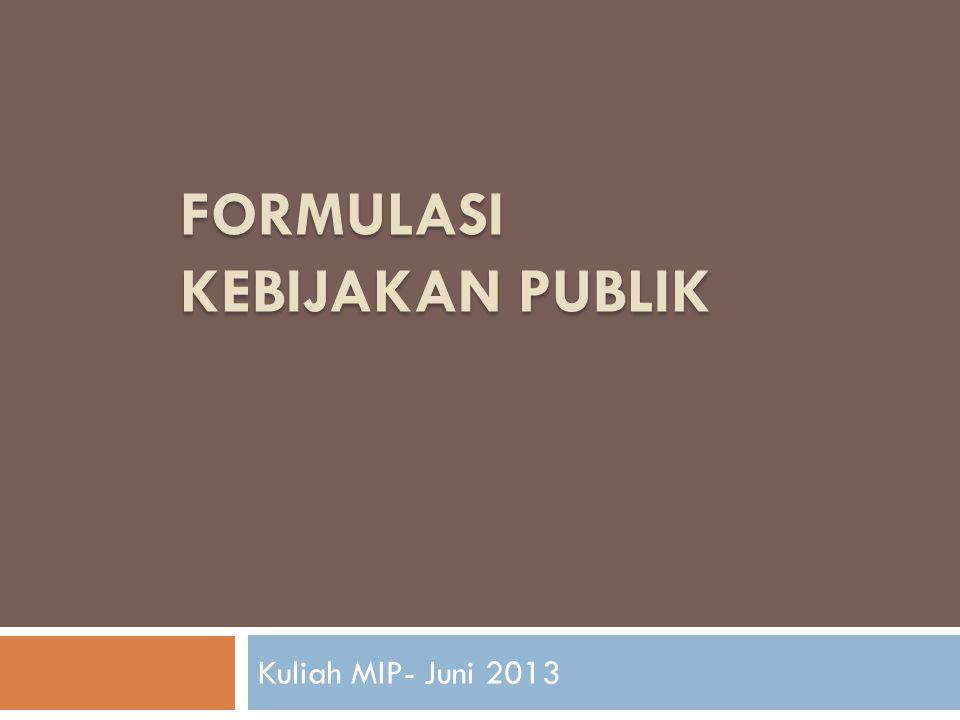 FORMULASI KEBIJAKAN PUBLIK Kuliah MIP- Juni 2013