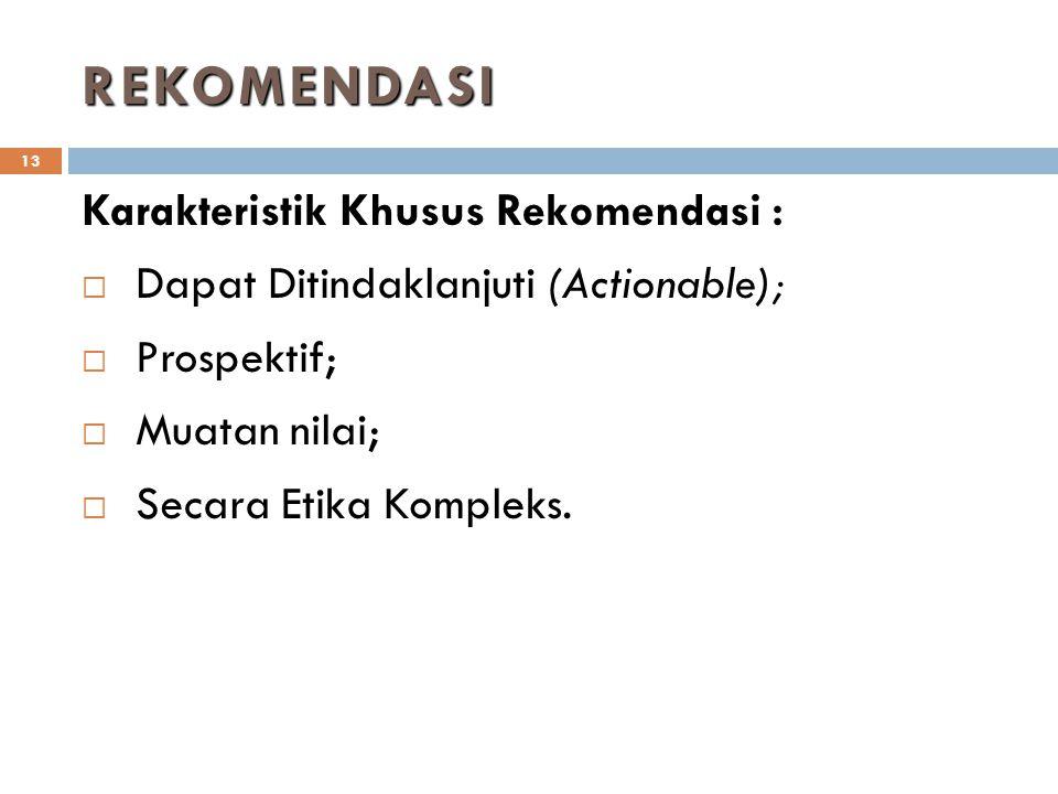 REKOMENDASI 13 Karakteristik Khusus Rekomendasi :  Dapat Ditindaklanjuti (Actionable);  Prospektif;  Muatan nilai;  Secara Etika Kompleks.