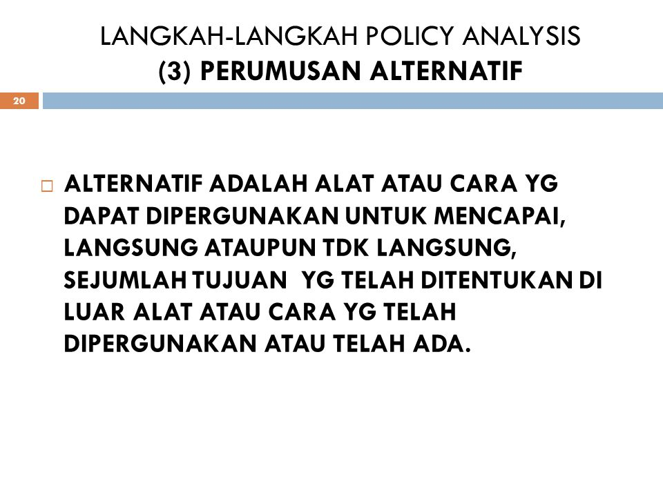 LANGKAH-LANGKAH POLICY ANALYSIS (3) PERUMUSAN ALTERNATIF 20 AALTERNATIF ADALAH ALAT ATAU CARA YG DAPAT DIPERGUNAKAN UNTUK MENCAPAI, LANGSUNG ATAUPUN