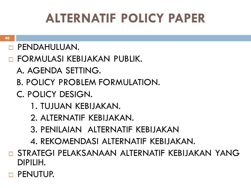 ALTERNATIF POLICY PAPER  PENDAHULUAN.  FORMULASI KEBIJAKAN PUBLIK. A. AGENDA SETTING. B. POLICY PROBLEM FORMULATION. C. POLICY DESIGN. 1. TUJUAN KEB