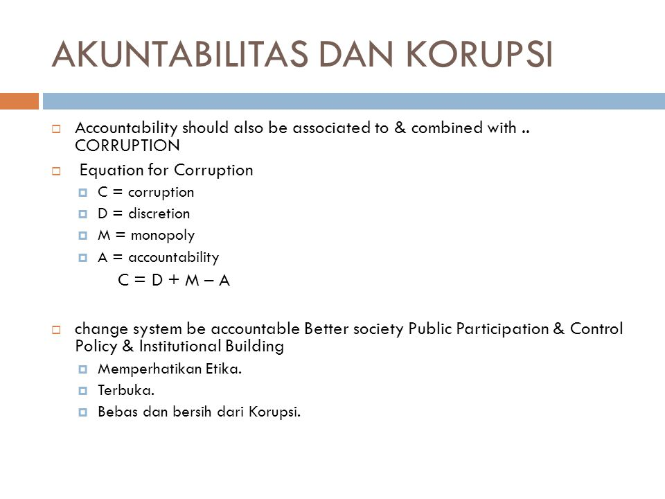 AKUNTABILITAS DAN KORUPSI  Accountability should also be associated to & combined with.. CORRUPTION  Equation for Corruption  C = corruption  D =