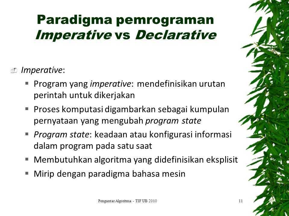 Paradigma pemrograman Imperative vs Declarative  Imperative:  Program yang imperative: mendefinisikan urutan perintah untuk dikerjakan  Proses komputasi digambarkan sebagai kumpulan pernyataan yang mengubah program state  Program state: keadaan atau konfigurasi informasi dalam program pada satu saat  Membutuhkan algoritma yang didefinisikan eksplisit  Mirip dengan paradigma bahasa mesin Pengantar Algoritma - TIF UB 201011