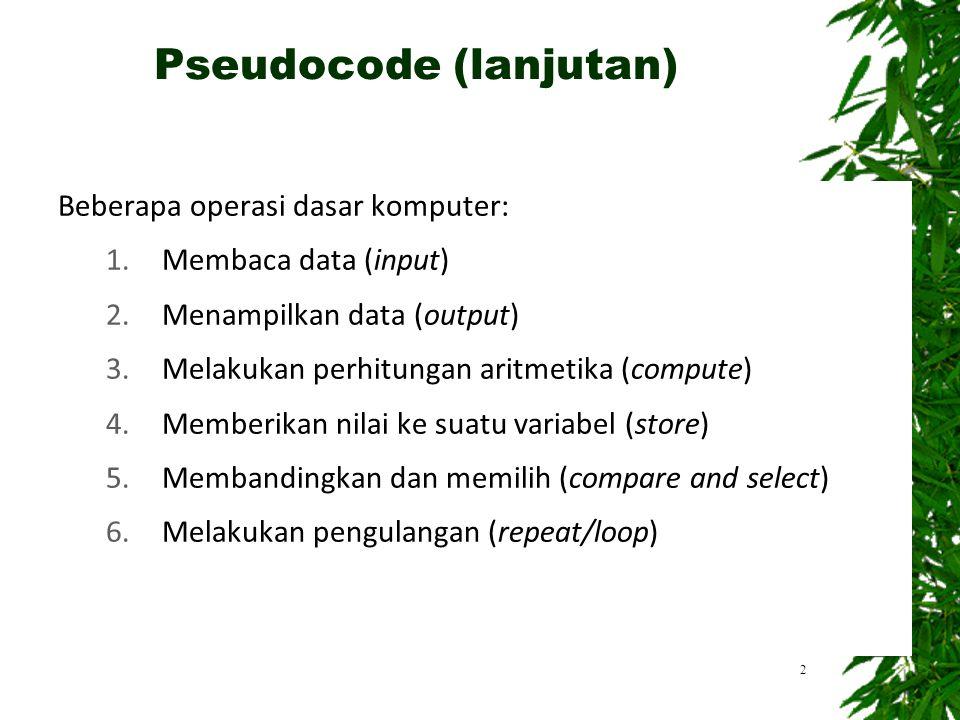 2 Pseudocode (lanjutan) Beberapa operasi dasar komputer: 1.Membaca data (input) 2.Menampilkan data (output) 3.Melakukan perhitungan aritmetika (compute) 4.Memberikan nilai ke suatu variabel (store) 5.Membandingkan dan memilih (compare and select) 6.Melakukan pengulangan (repeat/loop)